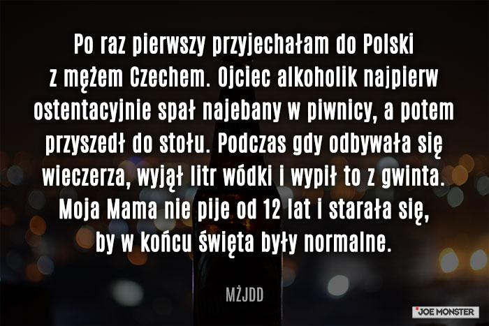 Po raz pierwszy przyjechałam do Polski z moim Czechem. Ojciec alkoholik najpierw ostentacyjnie spal najebany w piwnicy, a potem przyszedł do stołu, podczas gdy odbywała się wieczerza, wyjął litr wódki i wypił to z gwinta. Moja Mama nie pije od 12 lat i starała się, by w końcu święta były normalne.