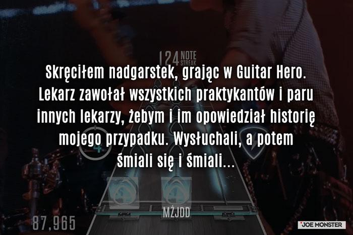 Skręciłem nadgarstek, grając w Guitar Hero. Lekarz zawołał wszystkich praktykantów i paru innych lekarzy, żebym i im opowiedział historię mojego przypadku. Wysłuchali, a potem śmiali się i śmiali...