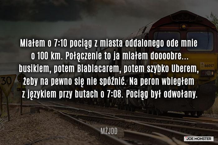Miałem o 7:10 pociąg z miasta oddalonego ode mnie o 100 km. Połączenie to ja miałem doooobre... busikiem, potem Blablacarem, potem szybko Uberem, żeby na pewno się nie spóźnić. Na peron wbiegłem z językiem przy butach o 7:08. Pociąg był odwołany.