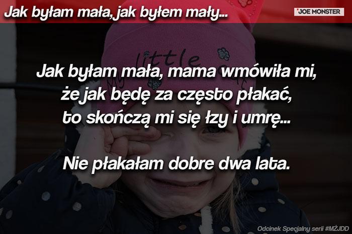 Jak byłam mała, mama wmówiła mi, że jak będę za często płakać, to skończą mi się łzy i umrę... Nie płakałam dobre dwa lata.