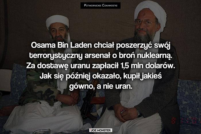 Osama Bin Laden chciał poszerzyć swój terrorystyczny arsenał o broń nuklearną. Za dostawę uranu zapłacił 1,5 mln dolarów. Jak się później okazało, kupił jakieś gówno, a nie uran.