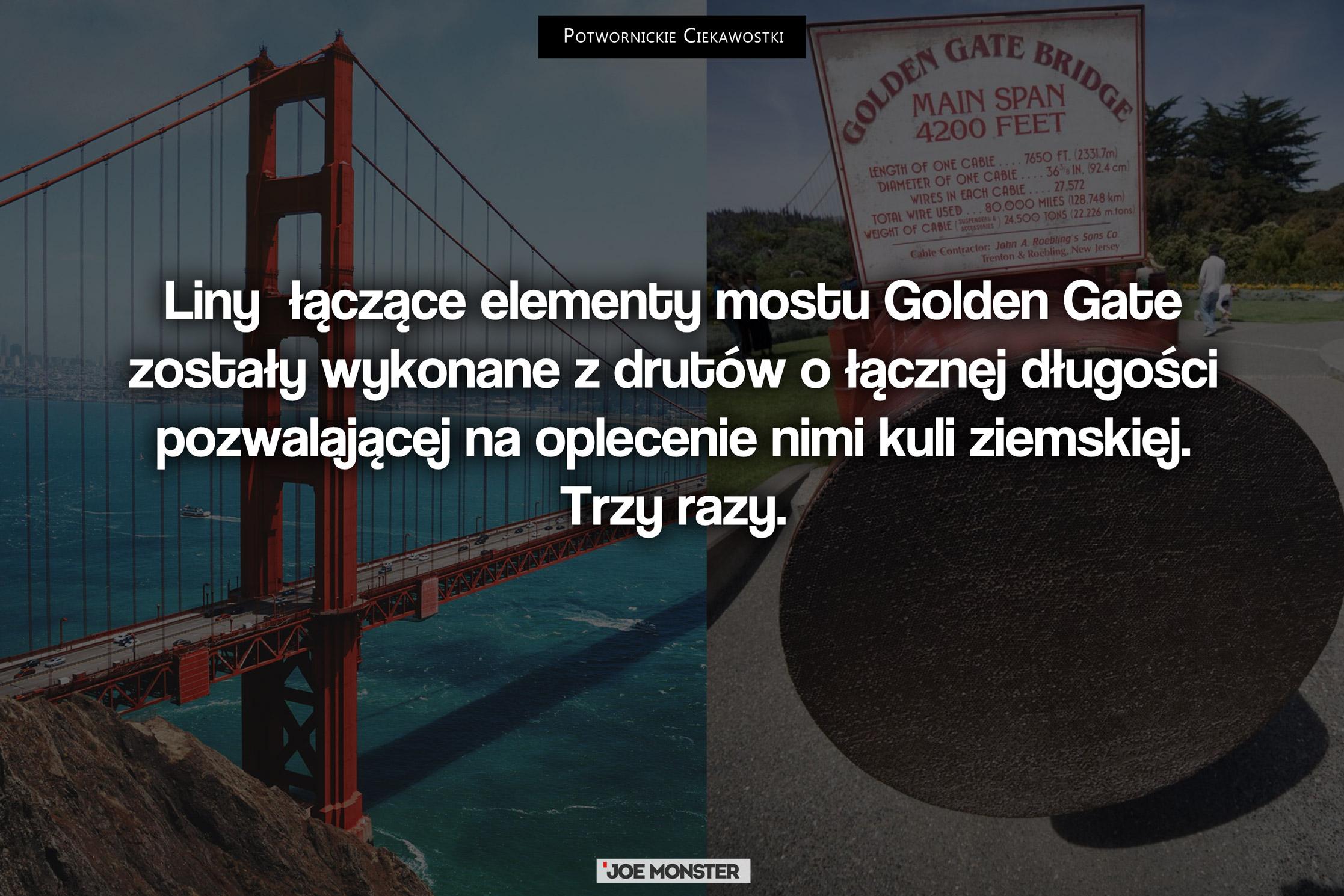 Kable łączące elementy mostu Golden Gate zostały wykonane z drutów o łącznej długości pozwalającej na oplecenie nimi kuli ziemskiej. Trzy razy.