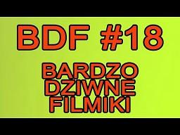 BDF! - Bardzo dziwne filmiki #18