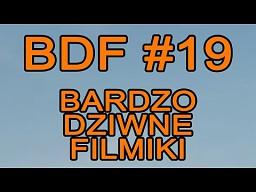 BDF! - Bardzo dziwne filmiki #19