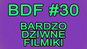 BDF! - Bardzo dziwne filmiki #30