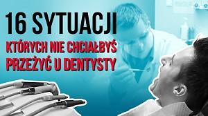 16 sytuacji, których nie chciałbyś przeżyć u dentysty