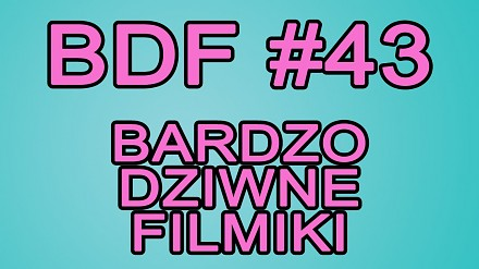 BDF! - Bardzo dziwne filmiki #43