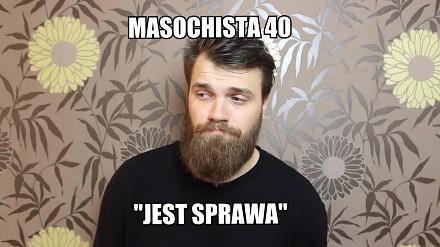 """Masochista 40 - """"Jest sprawa"""""""