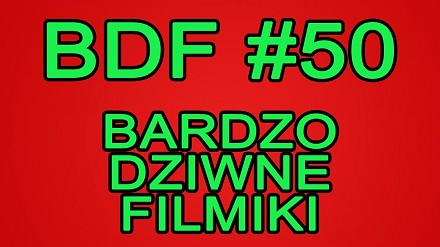 BDF! - Bardzo dziwne filmiki #50
