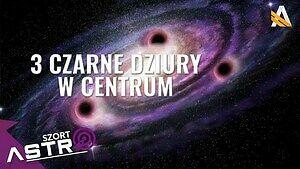 3 supermasywne czarne dziury w centrum galaktyki - AstroSzort