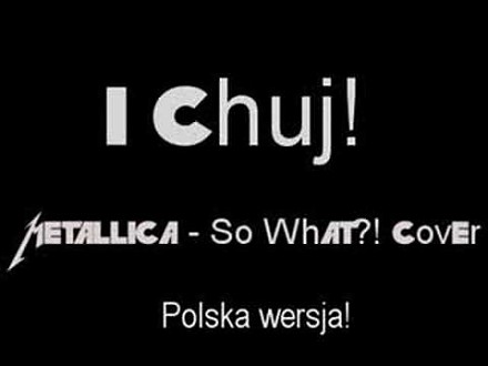 """So What"" Metalliki po polsku - ""No i ch...j!"""